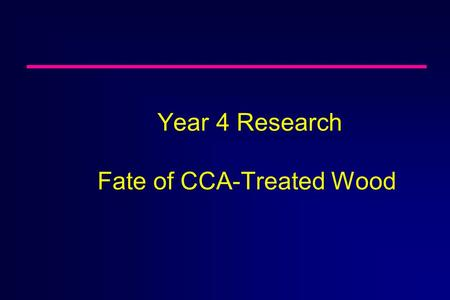 Year 4 Research Fate of CCA-Treated Wood n Evaluate Fate of Wood Treated With Preservative Chemicals ä Evaluate CCA- and alternative-chemical- treated.