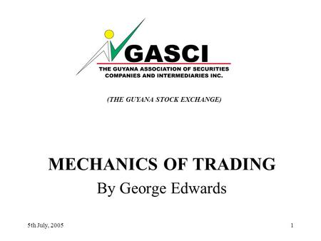 5th July, 20051 MECHANICS OF TRADING By George Edwards (THE GUYANA STOCK EXCHANGE)