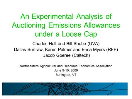 An Experimental Analysis of Auctioning Emissions Allowances under a Loose Cap Charles Holt and Bill Shobe (UVA) Dallas Burtraw, Karen Palmer and Erica.