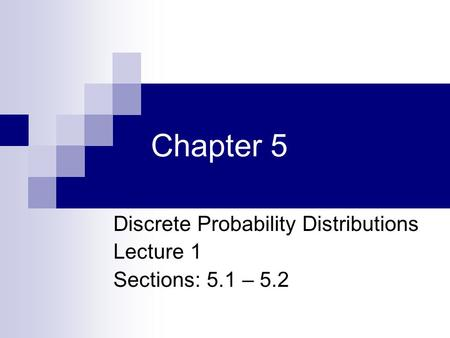 Discrete Probability Distributions Lecture 1 Sections: 5.1 – 5.2
