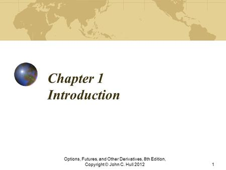 Chapter 1 Introduction Options, Futures, and Other Derivatives, 8th Edition, Copyright © John C. Hull 2012.