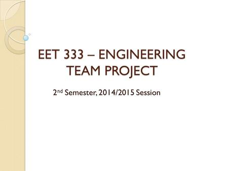 EET 333 – ENGINEERING TEAM PROJECT 2 nd Semester, 2014/2015 Session.