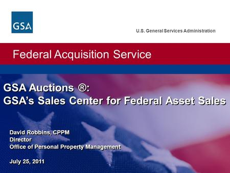 Federal Acquisition Service U.S. General Services Administration David Robbins, CPPM Director Office of Personal Property Management July 25, 2011 GSA.