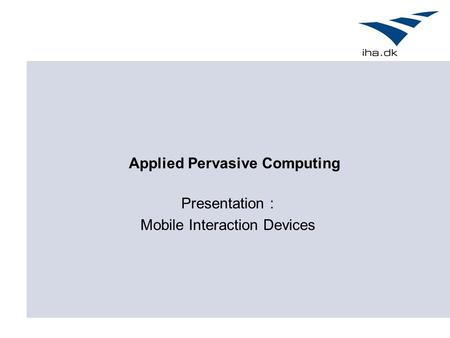 Applied Pervasive Computing Presentation : Mobile Interaction Devices.