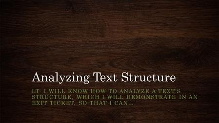 Analyzing Text Structure LT: I WILL KNOW HOW TO ANALYZE A TEXT'S STRUCTURE, WHICH I WILL DEMONSTRATE IN AN EXIT TICKET, SO THAT I CAN…