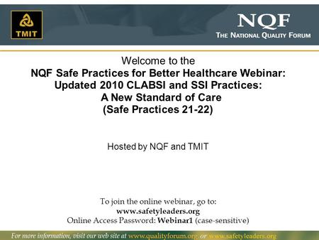 To join the online webinar, go to: www.safetyleaders.org Online Access Password: Webinar1 (case-sensitive) Welcome to the NQF Safe Practices for Better.