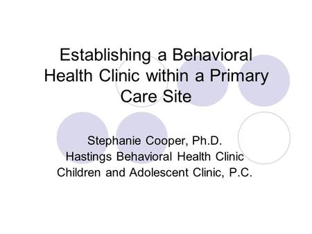 Establishing a Behavioral Health Clinic within a Primary Care Site Stephanie Cooper, Ph.D. Hastings Behavioral Health Clinic Children and Adolescent Clinic,