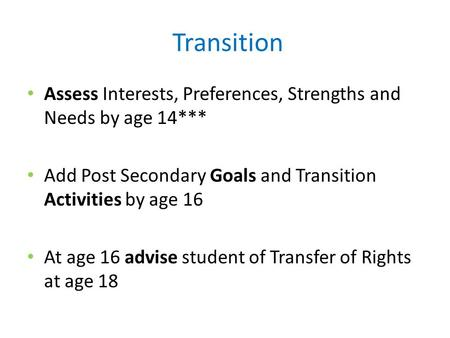 Transition Assess Interests, Preferences, Strengths and Needs by age 14*** Add Post Secondary Goals and Transition Activities by age 16 At age 16 advise.