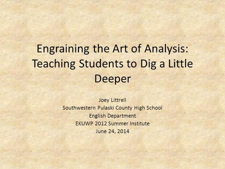 Engraining the Art of Analysis: Teaching Students to Dig a Little Deeper Joey Littrell Southwestern Pulaski County High School English Department EKUWP.