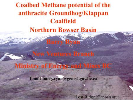 Lost Ridge Klappan area Coalbed Methane potential of the anthracite Groundhog/Klappan Coalfield Northern Bowser Basin Barry Ryan New Ventures Branch Ministry.