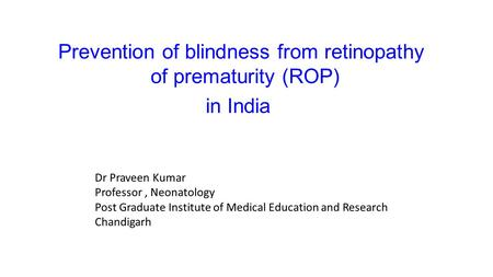 Prevention of blindness from retinopathy of prematurity (ROP) in India Dr Praveen Kumar Professor, Neonatology Post Graduate Institute of Medical Education.