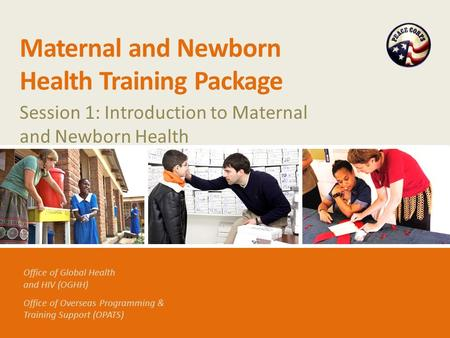 Office of Global Health and HIV (OGHH) Office of Overseas Programming & Training Support (OPATS) Maternal and Newborn Health Training Package Session 1: