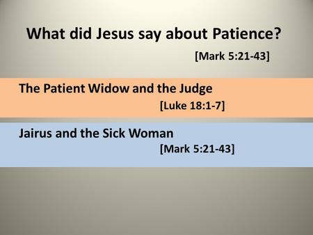 What did Jesus say about Patience? [Mark 5:21-43] The Patient Widow and the Judge [Luke 18:1-7] Jairus and the Sick Woman [Mark 5:21-43]