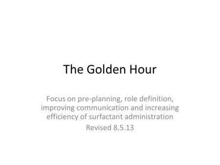 The Golden Hour Focus on pre-planning, role definition, improving communication and increasing efficiency of surfactant administration Revised 8.5.13.