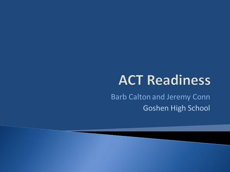 Barb Calton and Jeremy Conn Goshen High School. Why Prepare Kids for the ACT?