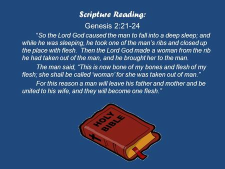 "Scripture Reading: Genesis 2:21-24 ""So the Lord God caused the man to fall into a deep sleep; and while he was sleeping, he took one of the man's ribs."