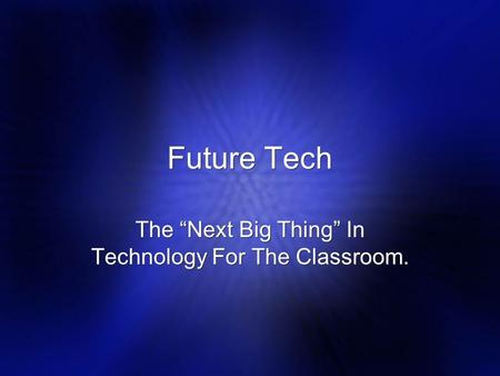 "Future Tech The ""Next Big Thing"" In Technology For The Classroom."