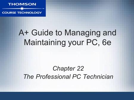 A+ Guide to Managing and Maintaining your PC, 6e Chapter 22 The Professional PC Technician.