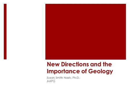 New Directions and the Importance of Geology Susan Smith Nash, Ph.D. AAPG.
