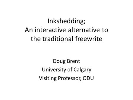 Inkshedding; An interactive alternative to the traditional freewrite Doug Brent University of Calgary Visiting Professor, ODU.
