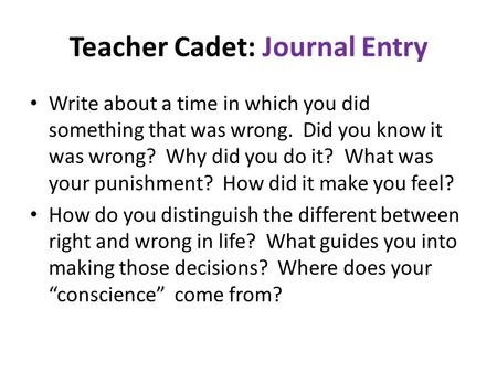 Teacher Cadet: Journal Entry Write about a time in which you did something that was wrong. Did you know it was wrong? Why did you do it? What was your.