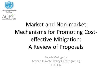 Market and Non-market Mechanisms for Promoting Cost- effective Mitigation: A Review of Proposals Yacob Mulugetta African Climate Policy Centre (ACPC) UNECA.