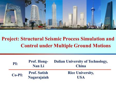 Project: Structural Seismic Process Simulation and Control under Multiple Ground Motions PI: Prof. Hongnan Li Dalian University of Technology, China Co-PI.