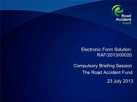 Electronic Form Solution: RAF/2013/00020 Compulsory Briefing Session 23 July 2013 The Road Accident Fund.