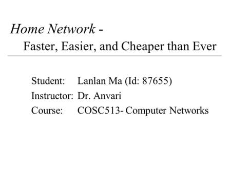 Home Network - Faster, Easier, and Cheaper than Ever Student:Lanlan Ma (Id: 87655) Instructor:Dr. Anvari Course:COSC513- Computer Networks.