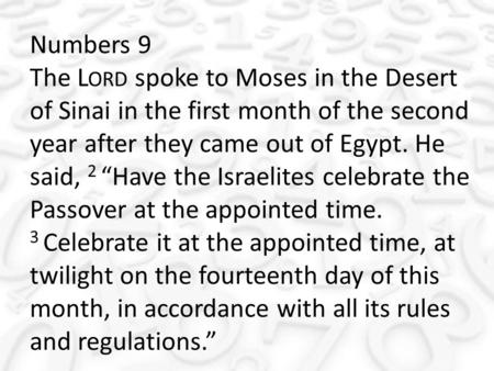 "Numbers 9 The L ORD spoke to Moses in the Desert of Sinai in the first month of the second year after they came out of Egypt. He said, 2 ""Have the Israelites."