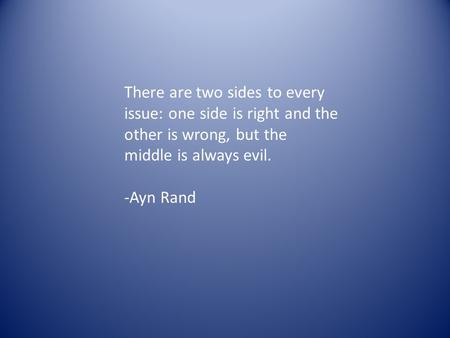 There are two sides to every issue: one side is right and the other is wrong, but the middle is always evil. -Ayn Rand.