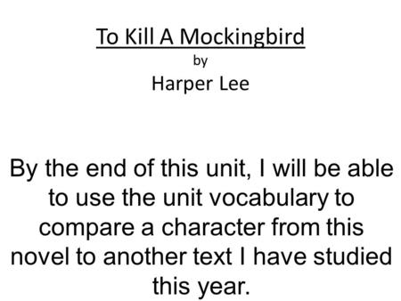To Kill A Mockingbird by Harper Lee By the end of this unit, I will be able to use the unit vocabulary to compare a character from this novel to another.