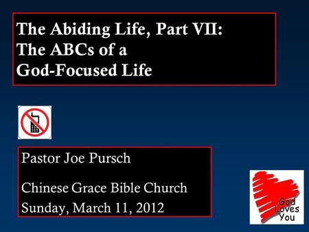 The Abiding Life, Part VII: The ABCs of a God-Focused Life Pastor Joe Pursch Chinese Grace Bible Church Sunday, March 11, 2012.