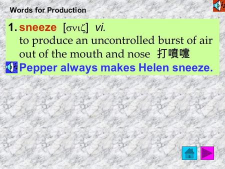 Words for Production 1.sneeze [ sniz ] vi. to produce an uncontrolled burst of air out of the mouth <strong>and</strong> nose 打噴嚏 Pepper always makes Helen sneeze.