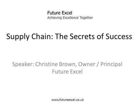 Supply Chain: The Secrets of Success Speaker: Christine Brown, Owner / Principal Future Excel www.futureexcel.co.uk.