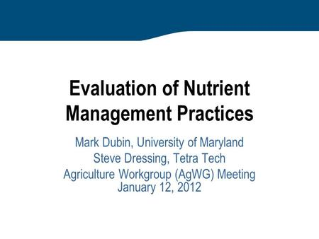 Evaluation of Nutrient Management Practices Mark Dubin, University of Maryland Steve Dressing, Tetra Tech Agriculture Workgroup (AgWG) Meeting January.