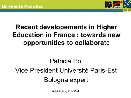 Helsinki, May 13th 2008 Recent developements in Higher Education in France : towards new opportunities to collaborate Patricia Pol Vice President Université.