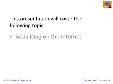 Unit 1 Living in the Digital WorldChapter 1 Let's Communicate This presentation will cover the following topic: Socialising on the Internet.