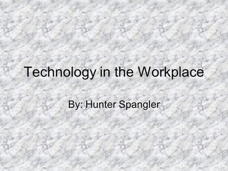 Technology in the Workplace By: Hunter Spangler. Spreadsheets Used for simple adding and subtracting Used to rearrange data and print them in a desirable.