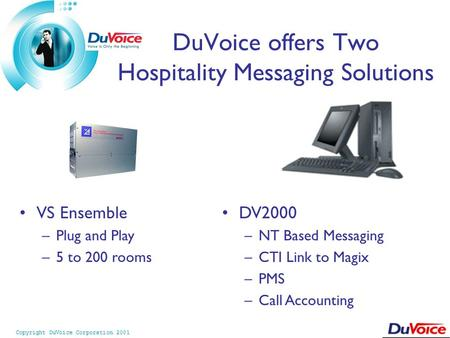 Copyright DuVoice Corporation 2001 DV2000 –NT Based Messaging –CTI Link to Magix –PMS –Call Accounting VS Ensemble –Plug and Play –5 to 200 rooms DuVoice.