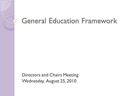 General Education Framework Directors and Chairs Meeting Wednesday, August 25, 2010.