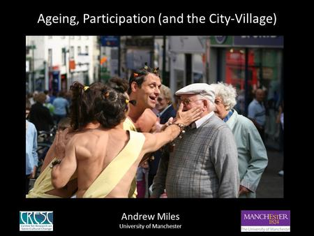 Ageing, Participation (and the City-Village) Andrew Miles University of Manchester.