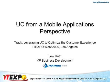UC from a Mobile Applications Perspective Track: Leveraging UC to Optimize the Customer Experience ITEXPO West 2009, Los Angeles Lew Roth VP Business Development.