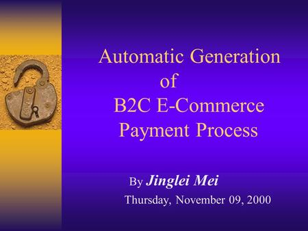Automatic Generation of B2C E-Commerce Payment Process By Jinglei Mei Thursday, November 09, 2000.