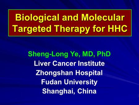 Biological and Molecular Targeted Therapy for HHC Sheng-Long Ye, MD, PhD Liver Cancer Institute Zhongshan Hospital Fudan University Shanghai, China.