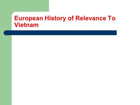 European History of Relevance To Vietnam. With the exception of very modern times, Europe and Asia have been very far apart. There was some trade in ancient.
