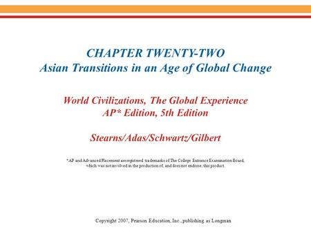 CHAPTER TWENTY-TWO Asian Transitions in an Age of Global Change World Civilizations, The Global Experience AP* Edition, 5th Edition Stearns/Adas/Schwartz/Gilbert.