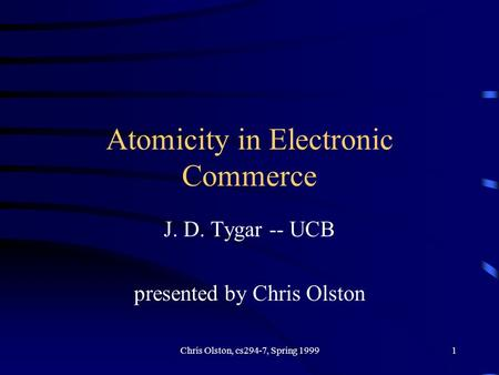 Chris Olston, cs294-7, Spring 19991 Atomicity in Electronic Commerce J. D. Tygar -- UCB presented by Chris Olston.