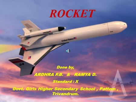ROCKET Done by, ARDHRA P.B. & RAMYA D. Standard : X Govt. Girls Higher Secondary School, Pattom, Trivandrum.