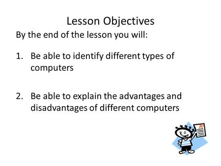 By the end of the lesson you will: 1.Be able to identify different types of computers 2.Be able to explain the advantages and disadvantages of different.